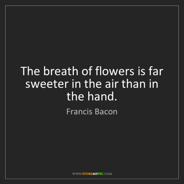 Francis Bacon: The breath of flowers is far sweeter in the air than...
