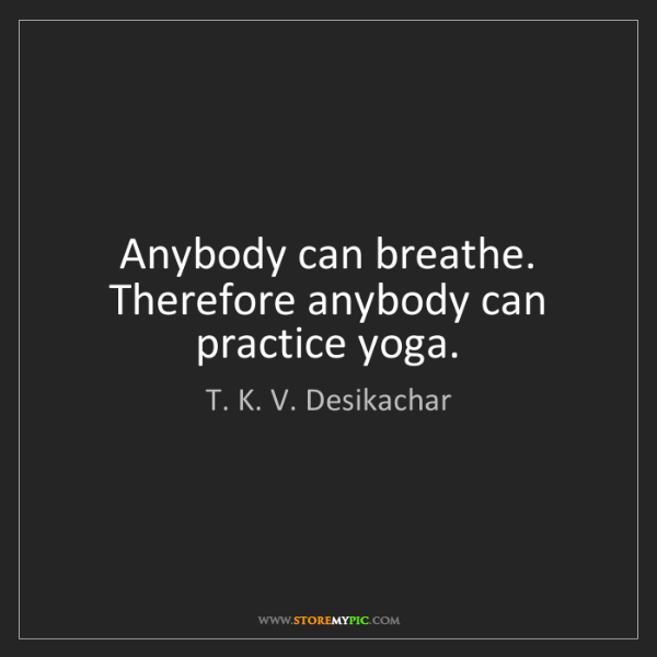 T. K. V. Desikachar: Anybody can breathe. Therefore anybody can practice yoga.