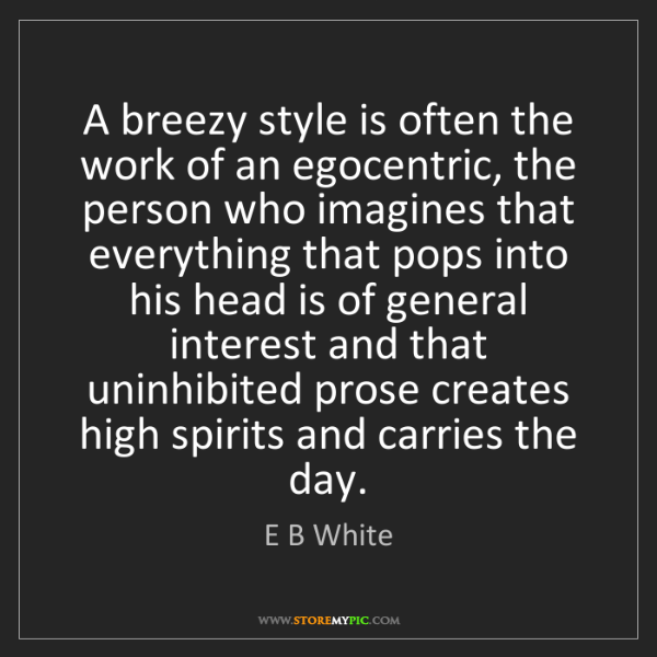 E B White: A breezy style is often the work of an egocentric, the...