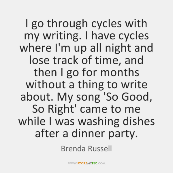 I go through cycles with my writing. I have cycles where I'm ...