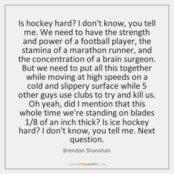 Is hockey hard? I don't know, you tell me. We need to ...