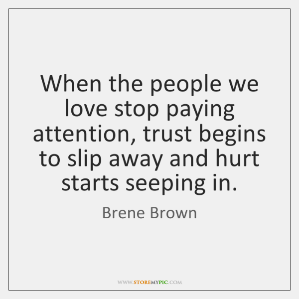 When the people we love stop paying attention, trust begins to slip ...