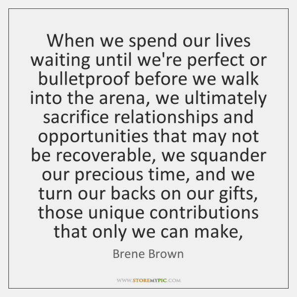When we spend our lives waiting until we're perfect or bulletproof before ...