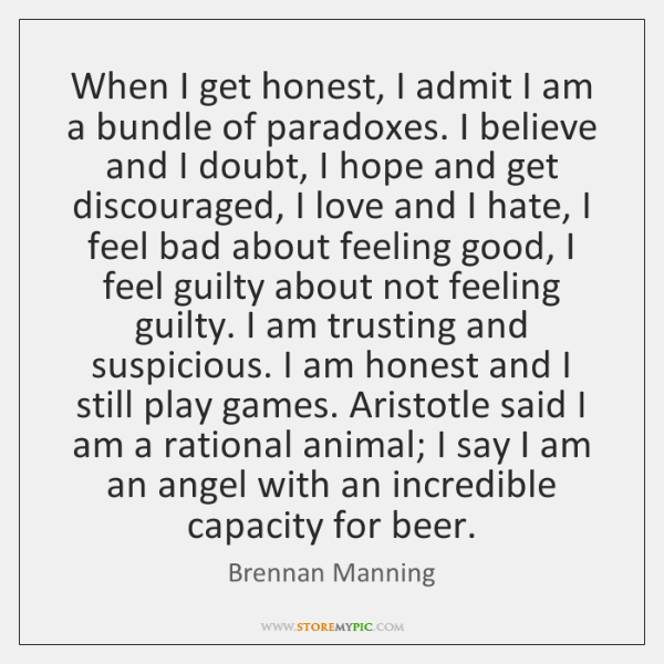 When I get honest, I admit I am a bundle of paradoxes. ...