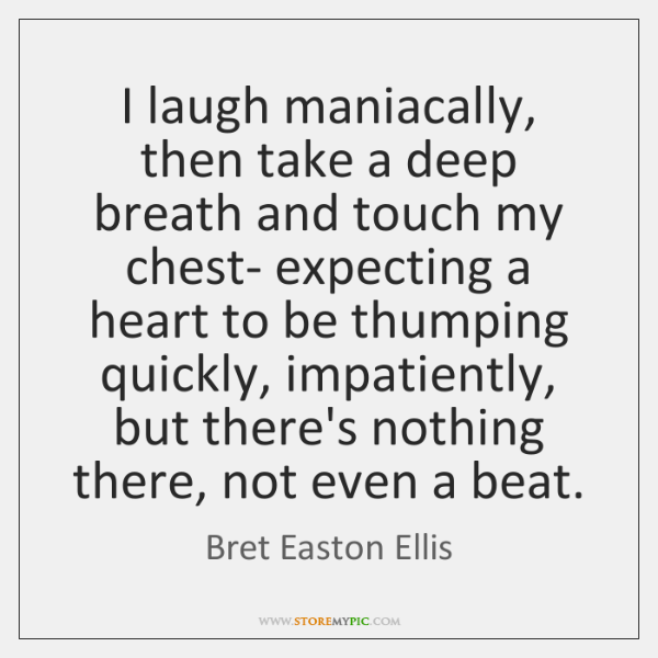 I laugh maniacally, then take a deep breath and touch my chest- ...