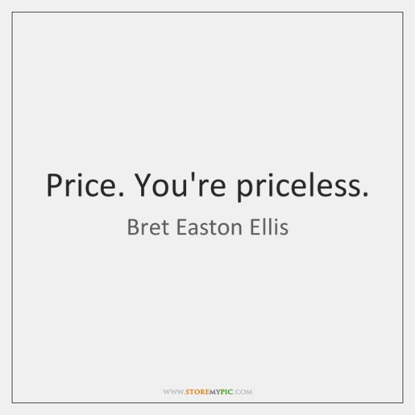 Price. You're priceless.