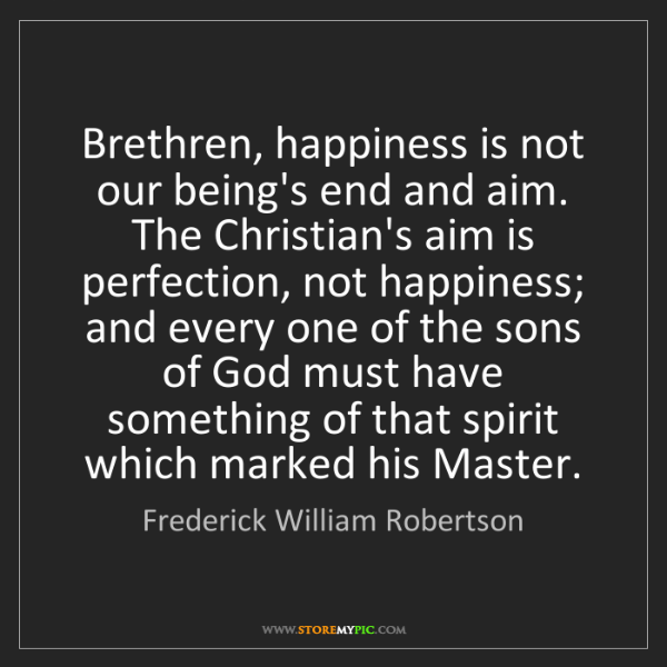 Frederick William Robertson: Brethren, happiness is not our being's end and aim. The...