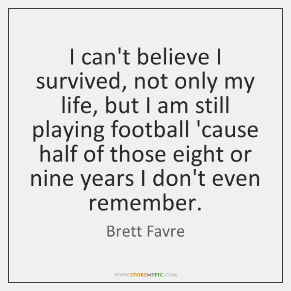 I can't believe I survived, not only my life, but I am ...