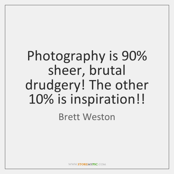 Photography is 90% sheer, brutal drudgery! The other 10% is inspiration!!