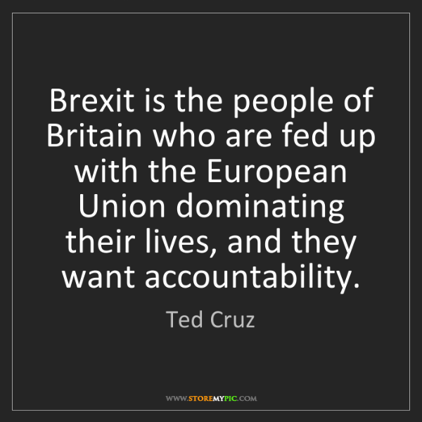 Ted Cruz: Brexit is the people of Britain who are fed up with the...