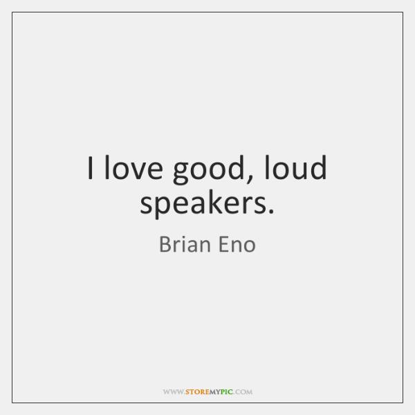 I love good, loud speakers.