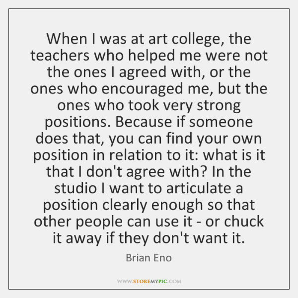 When I was at art college, the teachers who helped me were ...