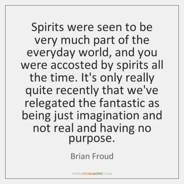 Spirits were seen to be very much part of the everyday world, ...