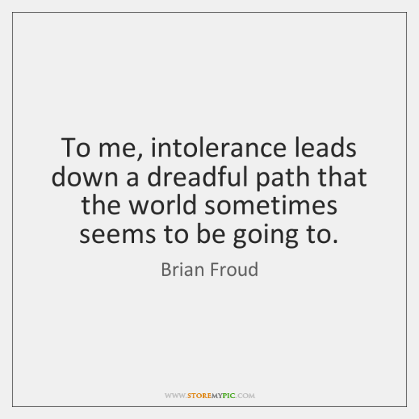 To me, intolerance leads down a dreadful path that the world sometimes ...