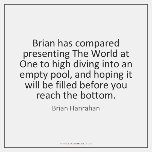 Brian has compared presenting The World at One to high diving into ...
