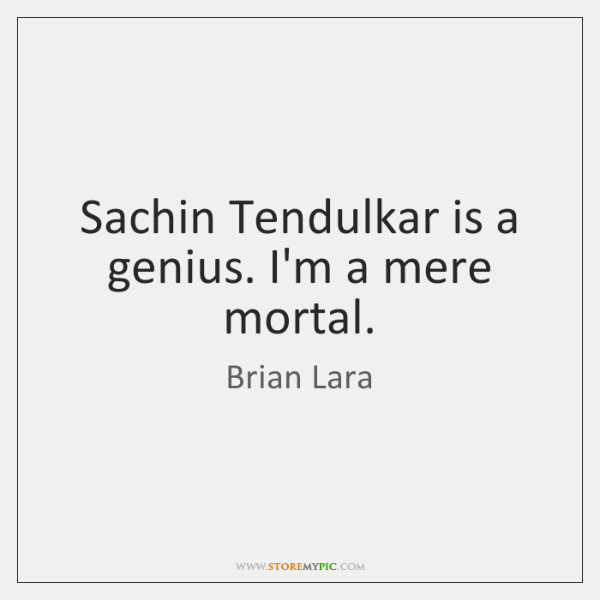 Sachin Tendulkar is a genius. I'm a mere mortal.