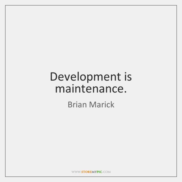 Development is maintenance.