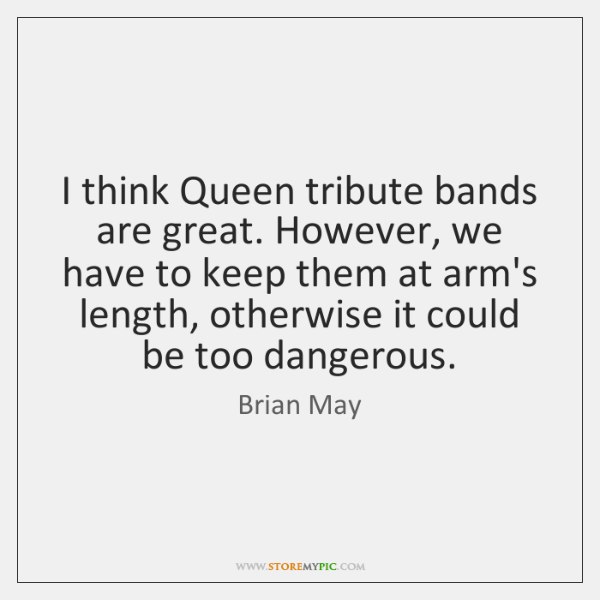 I think Queen tribute bands are great. However, we have to keep ...