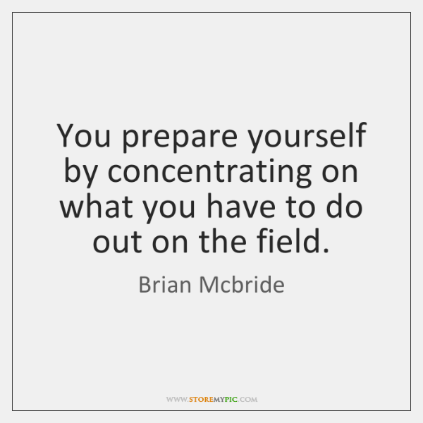 You prepare yourself by concentrating on what you have to do out ...