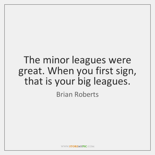 The minor leagues were great. When you first sign, that is your ...
