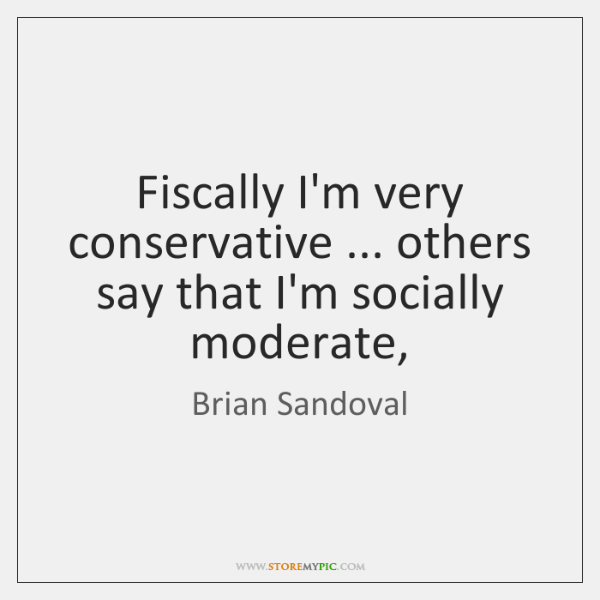 Fiscally I'm very conservative ... others say that I'm socially moderate,