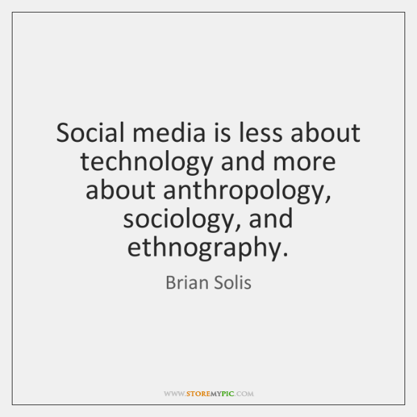 Social media is less about technology and more about anthropology, sociology, and ...