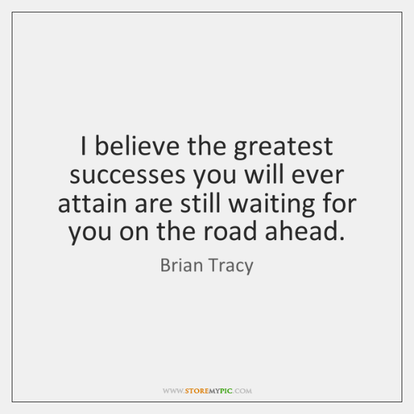 I believe the greatest successes you will ever attain are still waiting ...