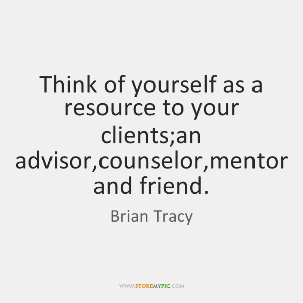 Think of yourself as a resource to your clients;an advisor,counselor,...