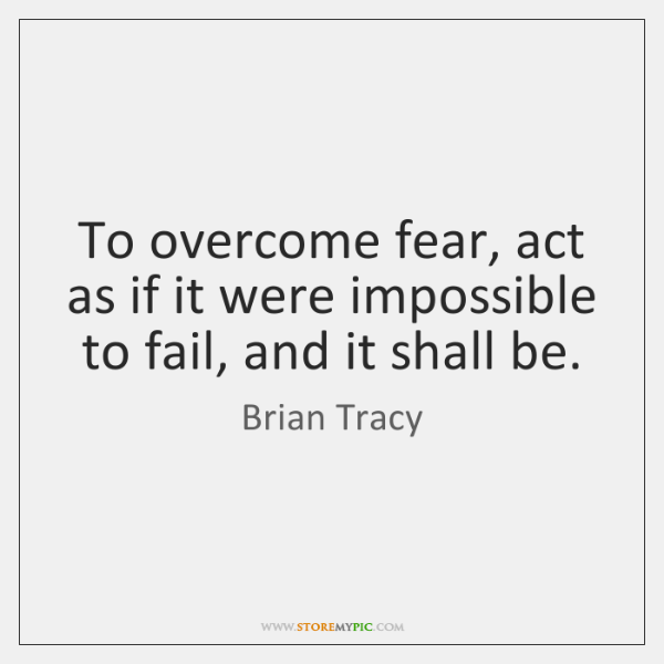 To overcome fear, act as if it were impossible to fail, and ...