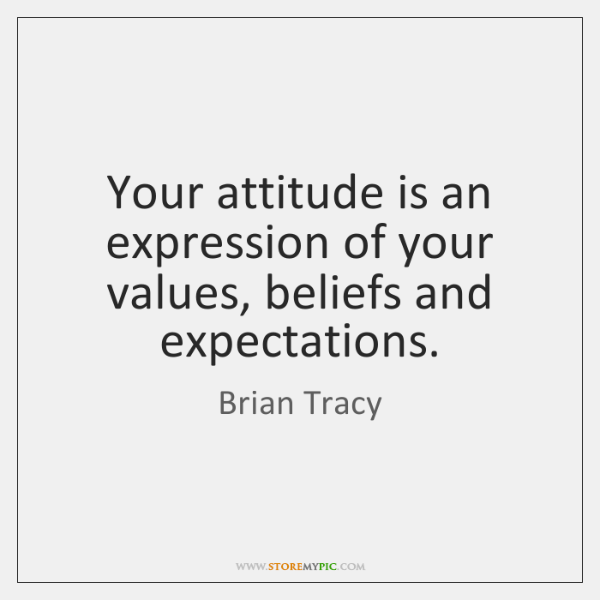 Your attitude is an expression of your values, beliefs and expectations.