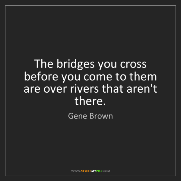 Gene Brown: The bridges you cross before you come to them are over...
