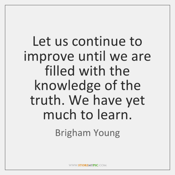 Let us continue to improve until we are filled with the knowledge ...