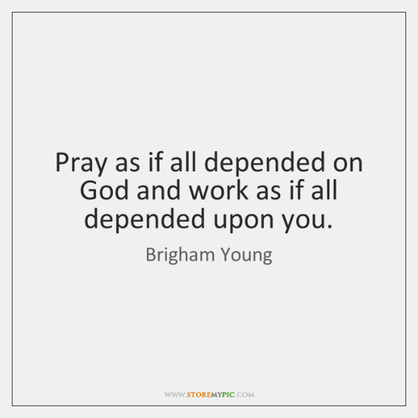 Pray as if all depended on God and work as if all ...