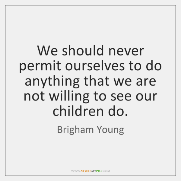 We should never permit ourselves to do anything that we are not ...