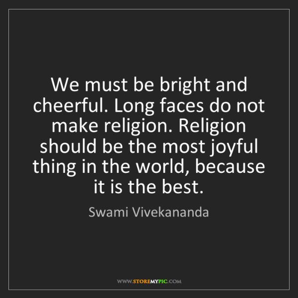 Swami Vivekananda: We must be bright and cheerful. Long faces do not make...