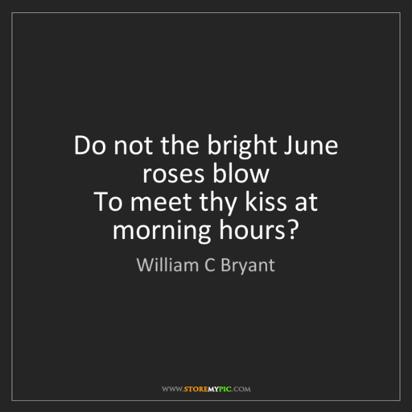 William C Bryant: Do not the bright June roses blow  To meet thy kiss at...