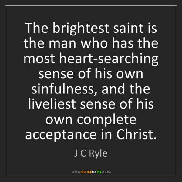 J C Ryle: The brightest saint is the man who has the most heart-searching...