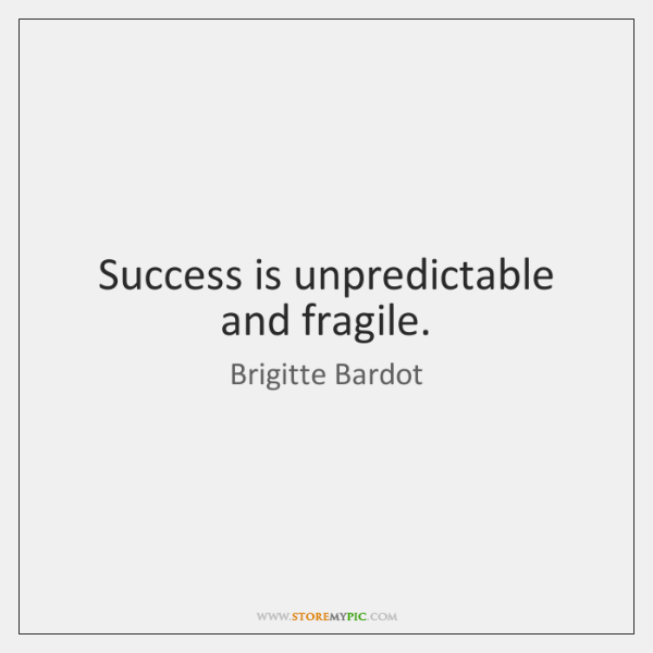 Success is unpredictable and fragile.