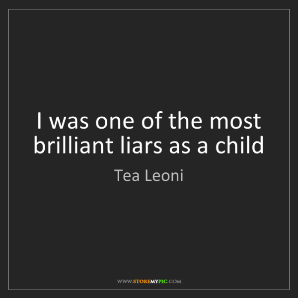 Tea Leoni: I was one of the most brilliant liars as a child