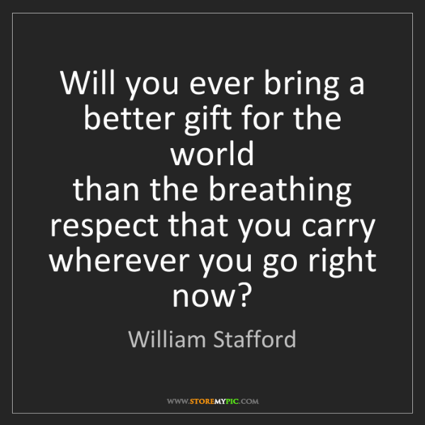 William Stafford: Will you ever bring a better gift for the world   than...