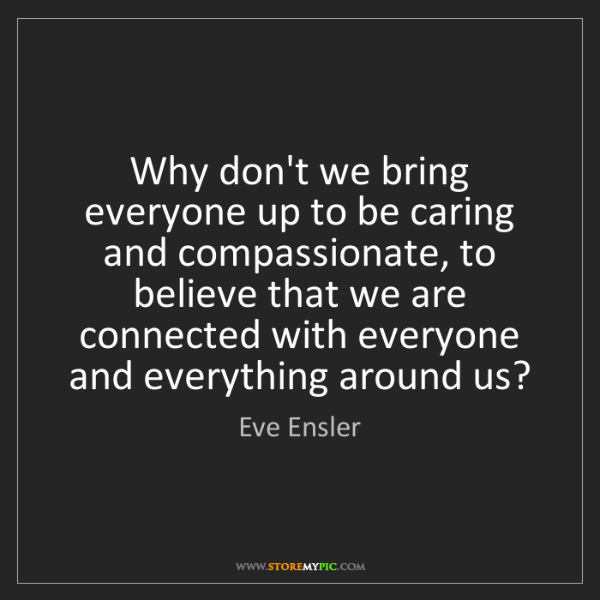 Eve Ensler: Why don't we bring everyone up to be caring and compassionate,...