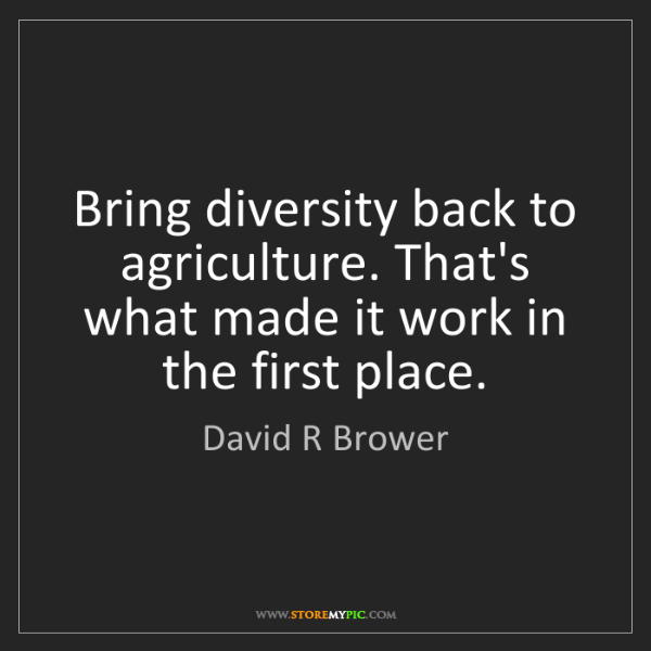 David R Brower: Bring diversity back to agriculture. That's what made...