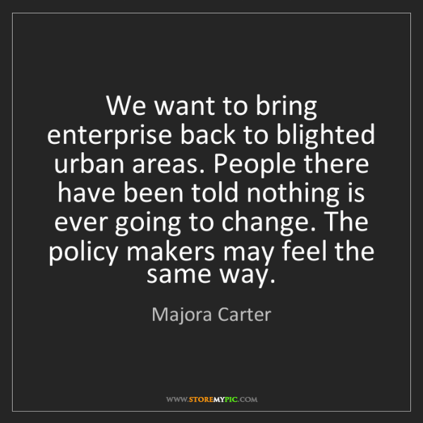 Majora Carter: We want to bring enterprise back to blighted urban areas....