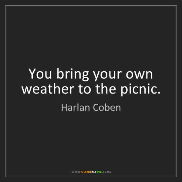 Harlan Coben: You bring your own weather to the picnic.