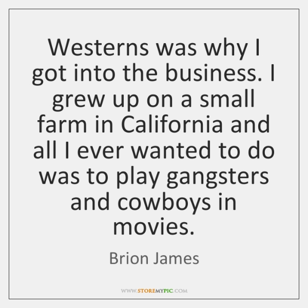 Westerns was why I got into the business. I grew up on ...