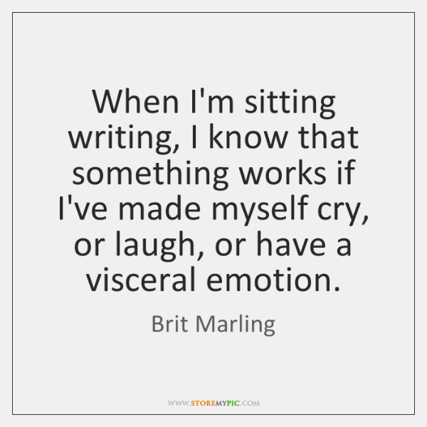 When I'm sitting writing, I know that something works if I've made ...