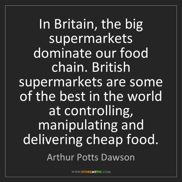 Arthur Potts Dawson: In Britain, the big supermarkets dominate our food chain....