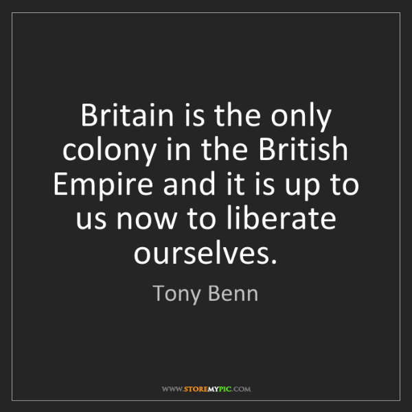 Tony Benn: Britain is the only colony in the British Empire and...