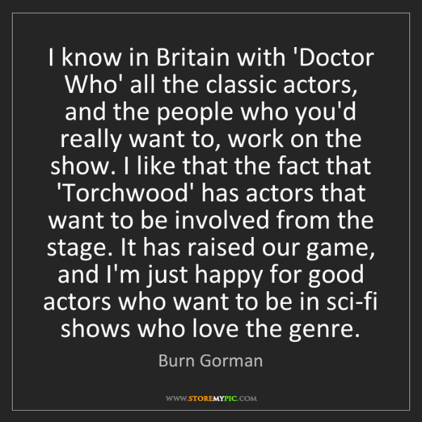 Burn Gorman: I know in Britain with 'Doctor Who' all the classic actors,...
