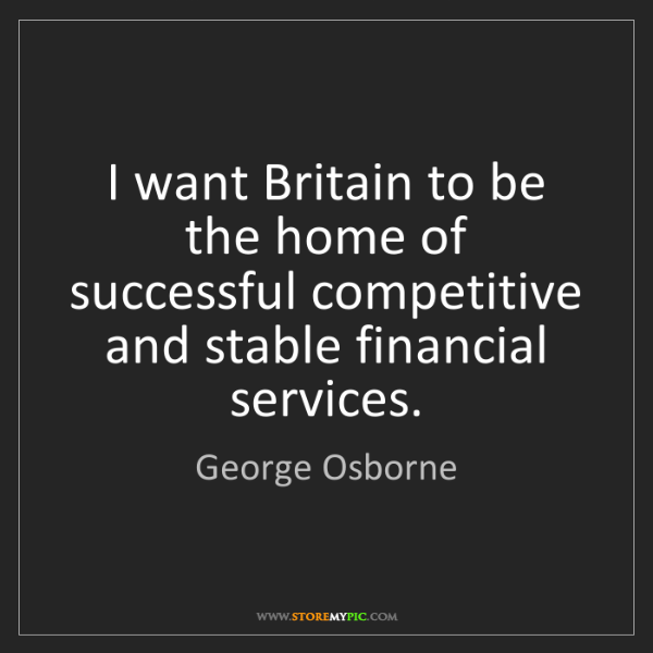 George Osborne: I want Britain to be the home of successful competitive...